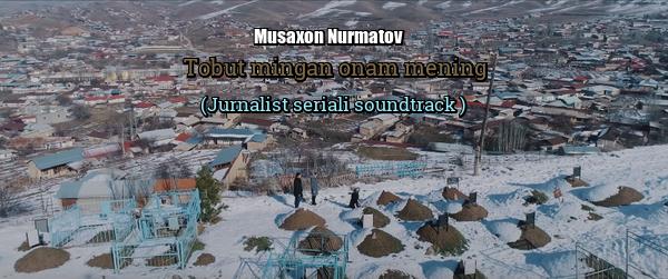 Musaxon Nurmatov - Tobut mingan onam mening (Jurnalist seriali soundtrack )